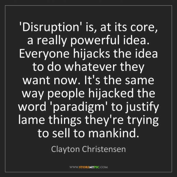 Clayton Christensen: 'Disruption' is, at its core, a really powerful idea....