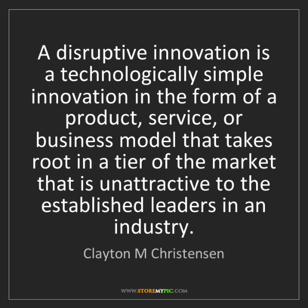 Clayton M Christensen: A disruptive innovation is a technologically simple innovation...