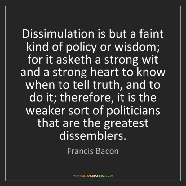 Francis Bacon: Dissimulation is but a faint kind of policy or wisdom;...