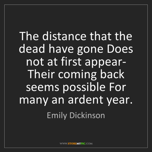 Emily Dickinson: The distance that the dead have gone Does not at first...