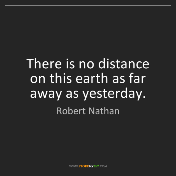 Robert Nathan: There is no distance on this earth as far away as yesterday.