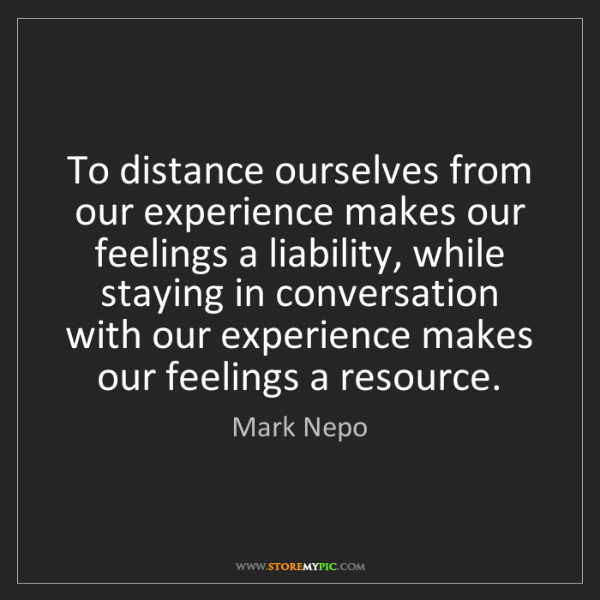 Mark Nepo: To distance ourselves from our experience makes our feelings...