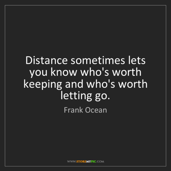 Frank Ocean: Distance sometimes lets you know who's worth keeping...