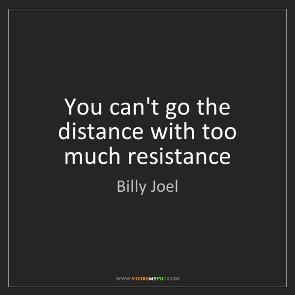 Billy Joel: You can't go the distance with too much resistance