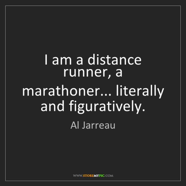 Al Jarreau: I am a distance runner, a marathoner... literally and...