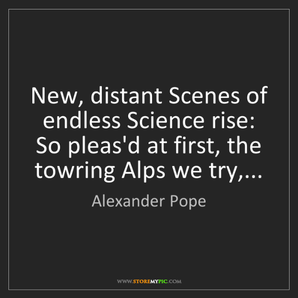 Alexander Pope: New, distant Scenes of endless Science rise: So pleas'd...