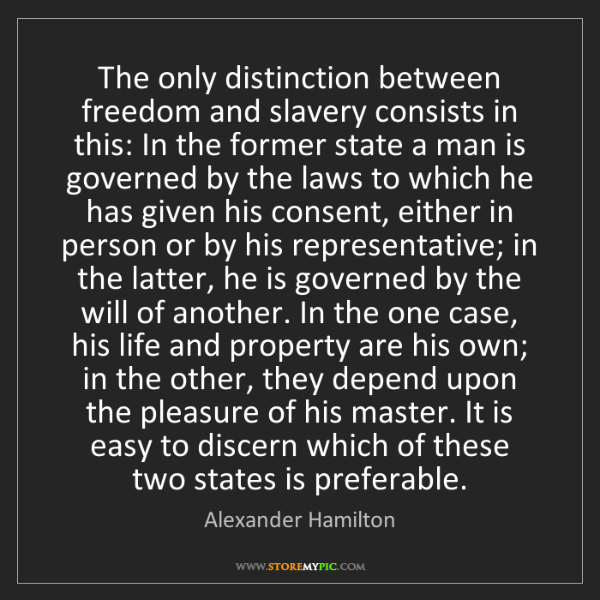 Alexander Hamilton: The only distinction between freedom and slavery consists...