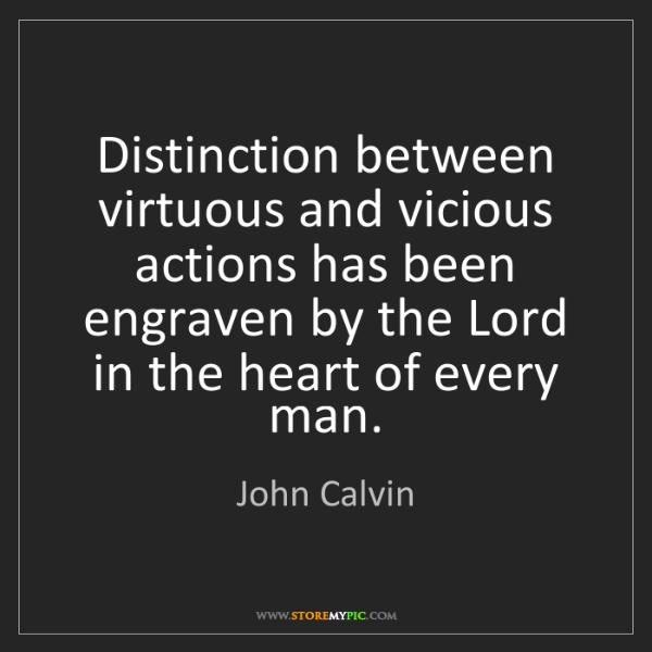 John Calvin: Distinction between virtuous and vicious actions has...
