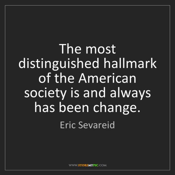 Eric Sevareid: The most distinguished hallmark of the American society...