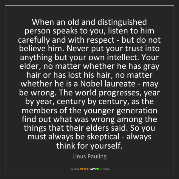 Linus Pauling: When an old and distinguished person speaks to you, listen...