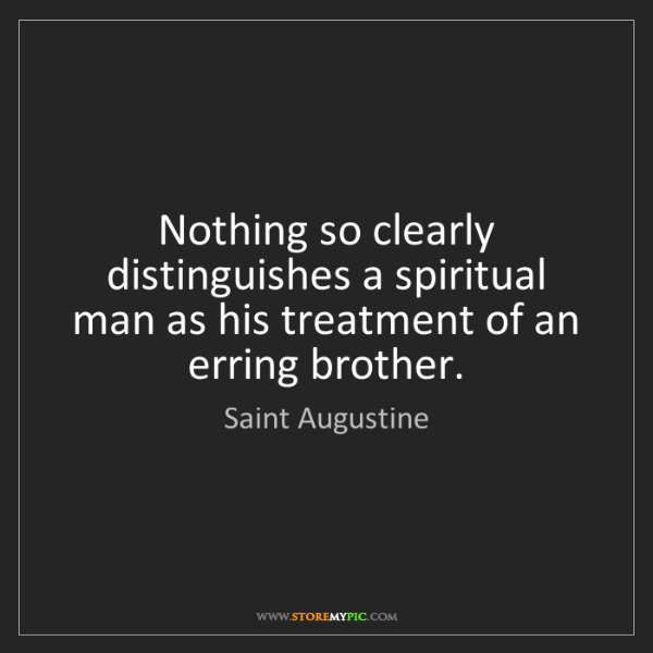 Saint Augustine: Nothing so clearly distinguishes a spiritual man as his...