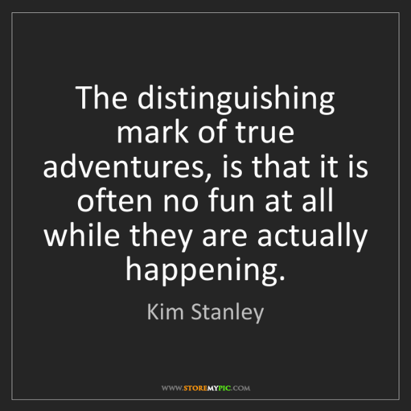 Kim Stanley: The distinguishing mark of true adventures, is that it...