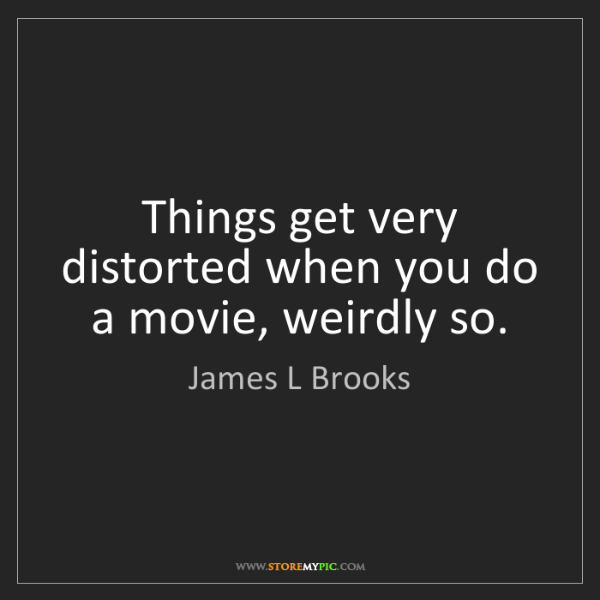 James L Brooks: Things get very distorted when you do a movie, weirdly...