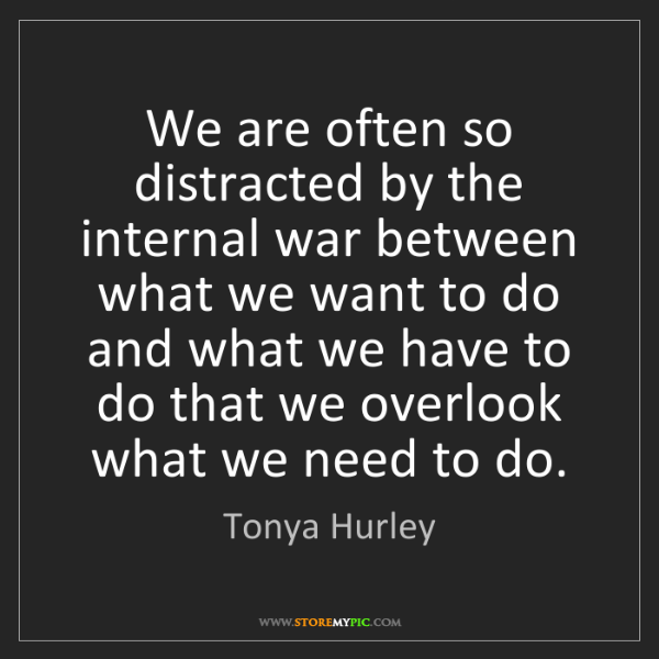 Tonya Hurley: We are often so distracted by the internal war between...