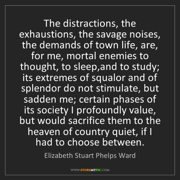 Elizabeth Stuart Phelps Ward: The distractions, the exhaustions, the savage noises,...