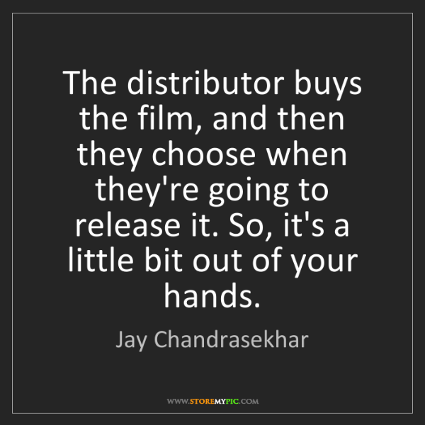 Jay Chandrasekhar: The distributor buys the film, and then they choose when...