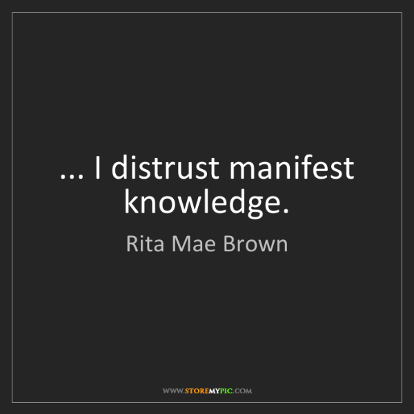 Rita Mae Brown: ... I distrust manifest knowledge.