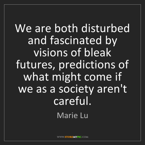 Marie Lu: We are both disturbed and fascinated by visions of bleak...