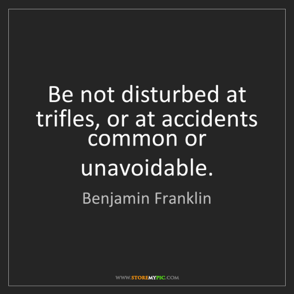 Benjamin Franklin: Be not disturbed at trifles, or at accidents common or...