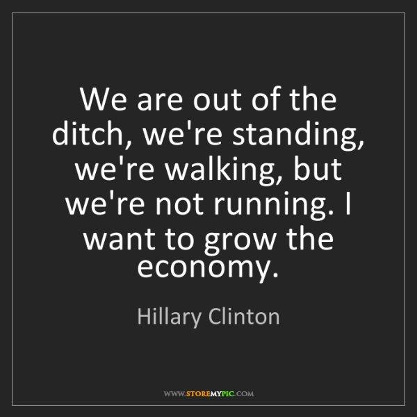 Hillary Clinton: We are out of the ditch, we're standing, we're walking,...
