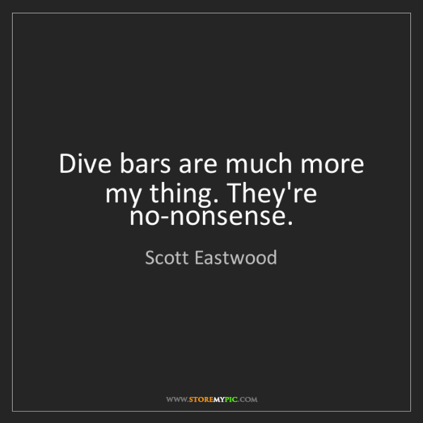 Scott Eastwood: Dive bars are much more my thing. They're no-nonsense.