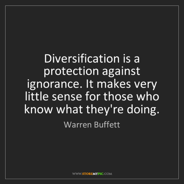 Warren Buffett: Diversification is a protection against ignorance. It...