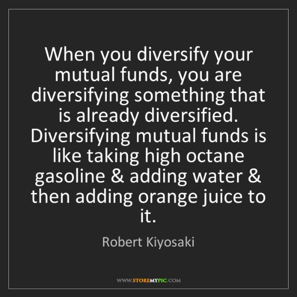 Robert Kiyosaki: When you diversify your mutual funds, you are diversifying...