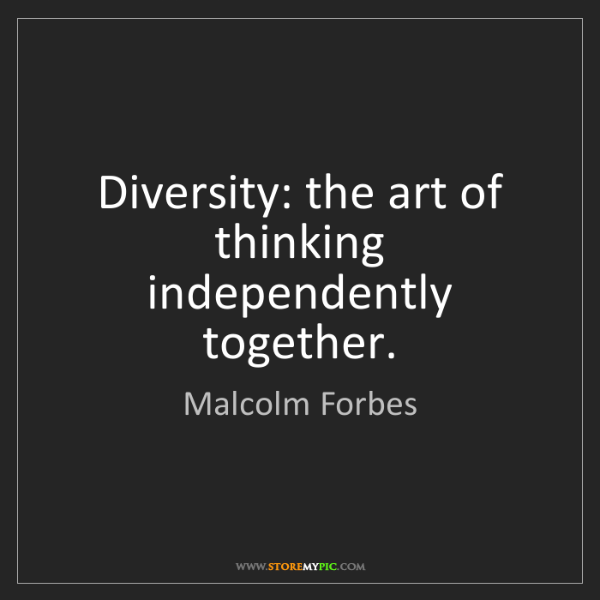Malcolm Forbes: Diversity: the art of thinking independently together.