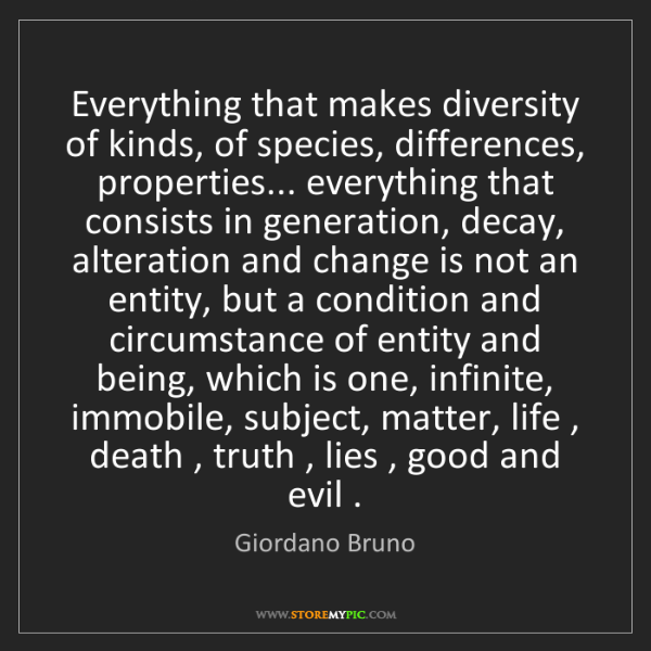 Giordano Bruno: Everything that makes diversity of kinds, of species,...