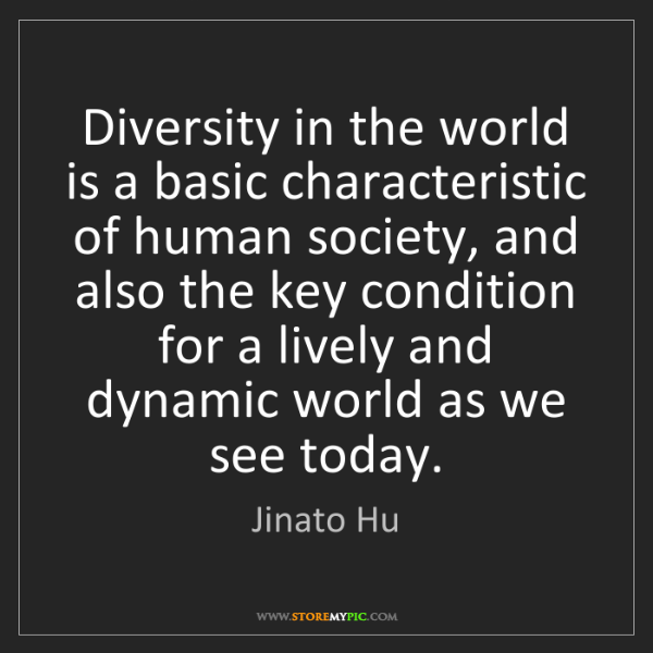 Jinato Hu: Diversity in the world is a basic characteristic of human...