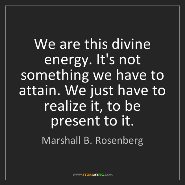 Marshall B. Rosenberg: We are this divine energy. It's not something we have...