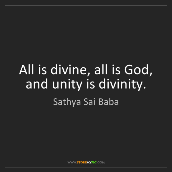 Sathya Sai Baba: All is divine, all is God, and unity is divinity.