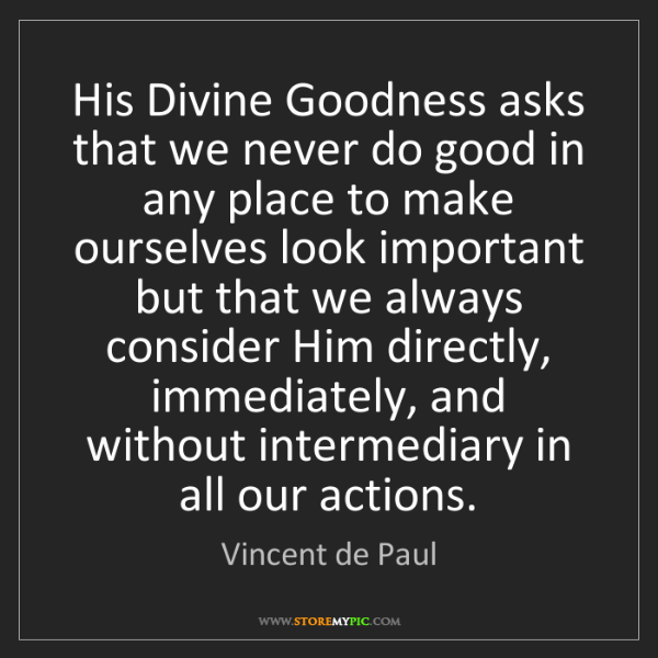 Vincent de Paul: His Divine Goodness asks that we never do good in any...