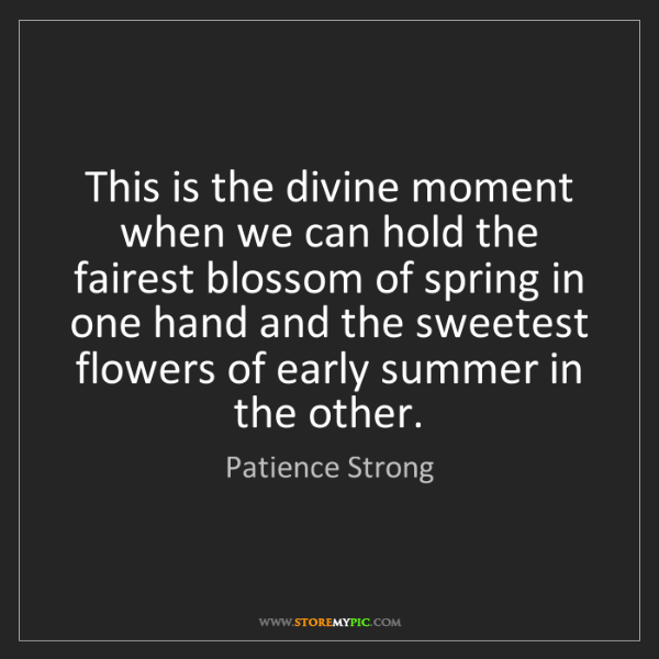 Patience Strong: This is the divine moment when we can hold the fairest...