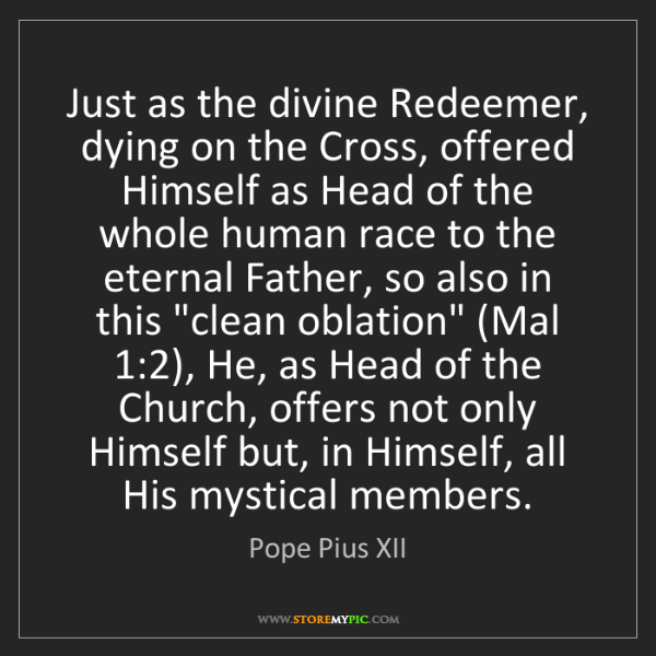 Pope Pius XII: Just as the divine Redeemer, dying on the Cross, offered...