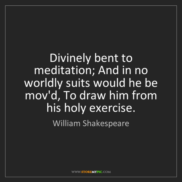 William Shakespeare: Divinely bent to meditation; And in no worldly suits...