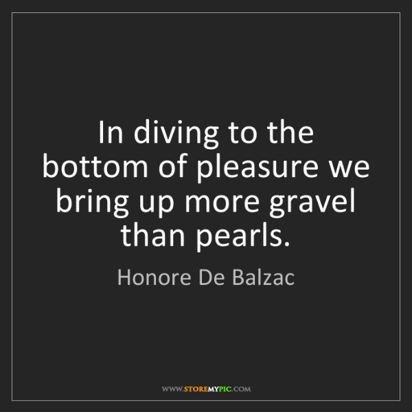 Honore De Balzac: In diving to the bottom of pleasure we bring up more...