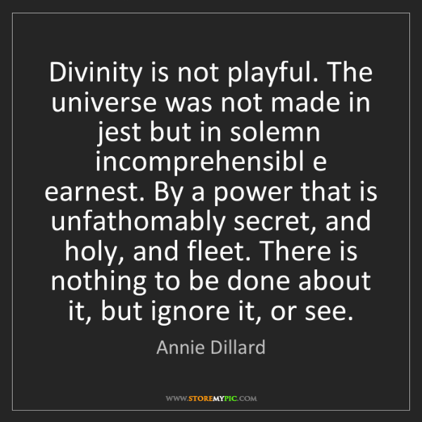 Annie Dillard: Divinity is not playful. The universe was not made in...