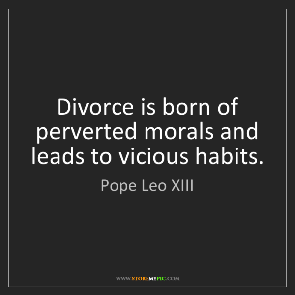 Pope Leo XIII: Divorce is born of perverted morals and leads to vicious...