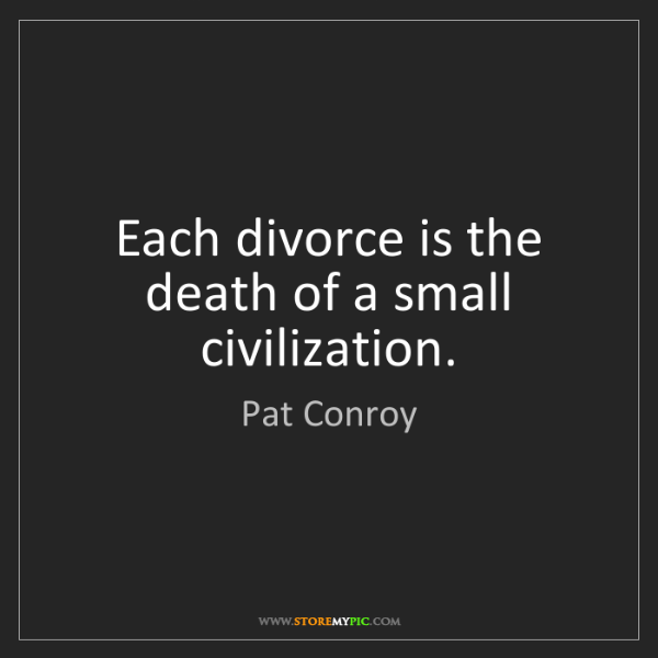 Pat Conroy: Each divorce is the death of a small civilization.