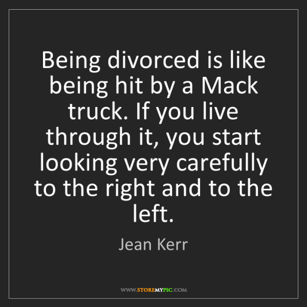 Jean Kerr: Being divorced is like being hit by a Mack truck. If...