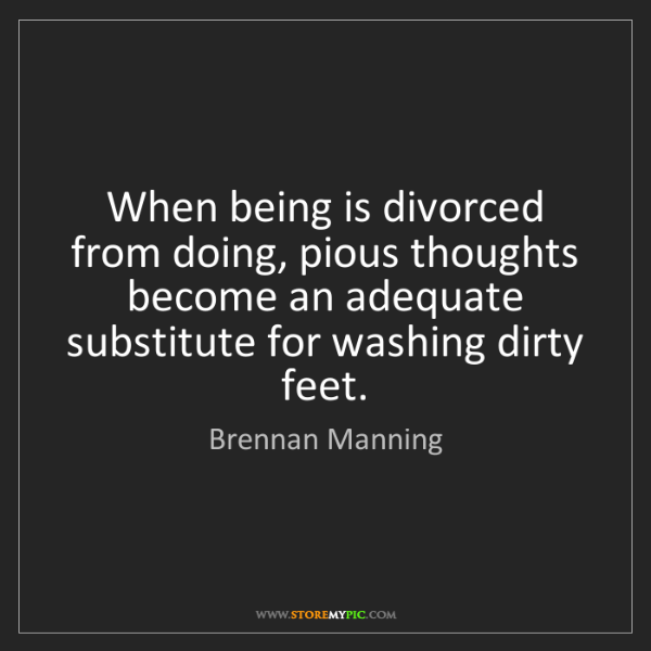 Brennan Manning: When being is divorced from doing, pious thoughts become...