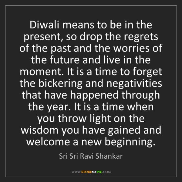 Sri Sri Ravi Shankar: Diwali means to be in the present, so drop the regrets...