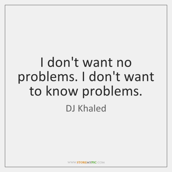 I don't want no problems. I don't want to know problems.