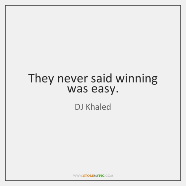 They never said winning was easy.
