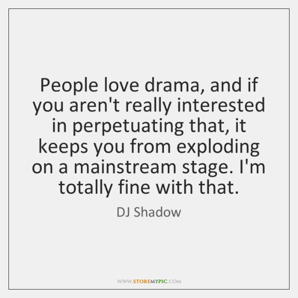 People love drama, and if you aren't really interested in perpetuating that, ...