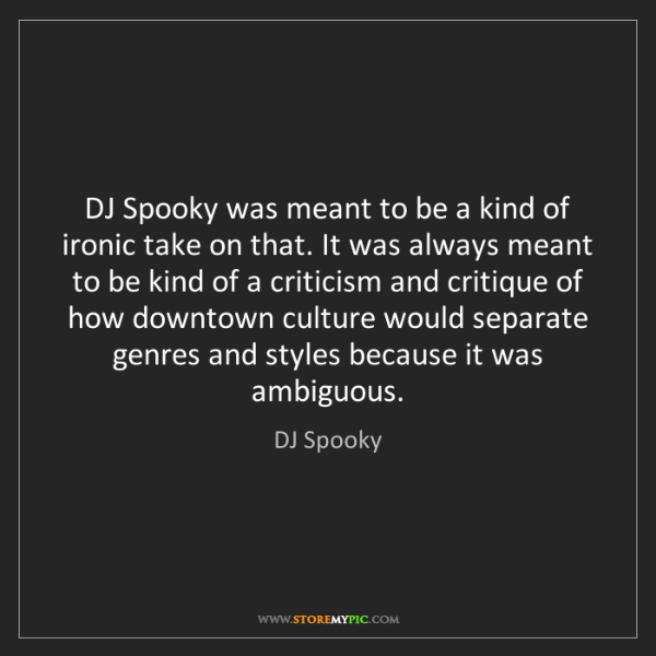 DJ Spooky: DJ Spooky was meant to be a kind of ironic take on that....