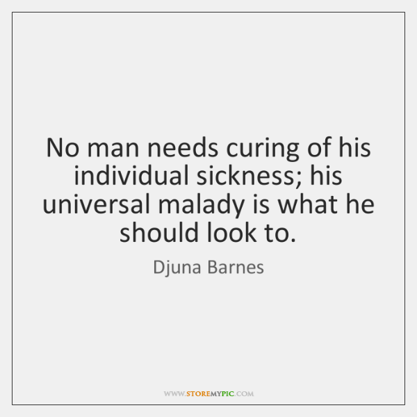 No man needs curing of his individual sickness; his universal malady is ...