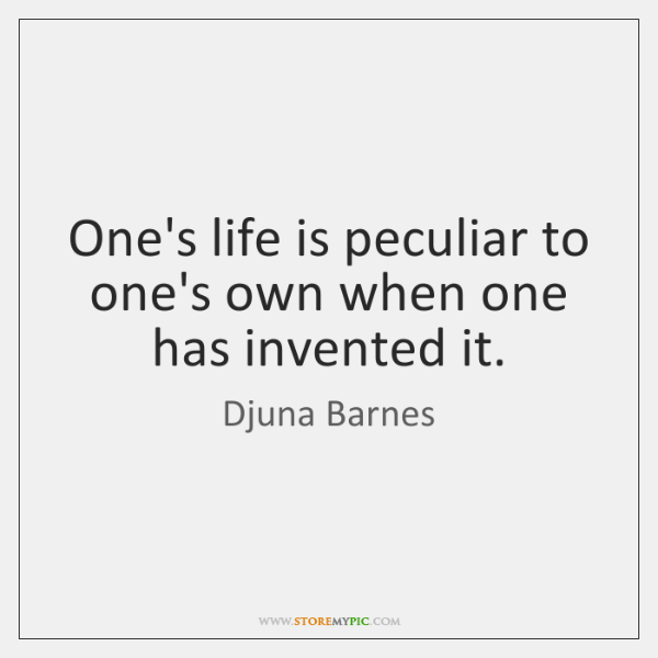 One's life is peculiar to one's own when one has invented it.