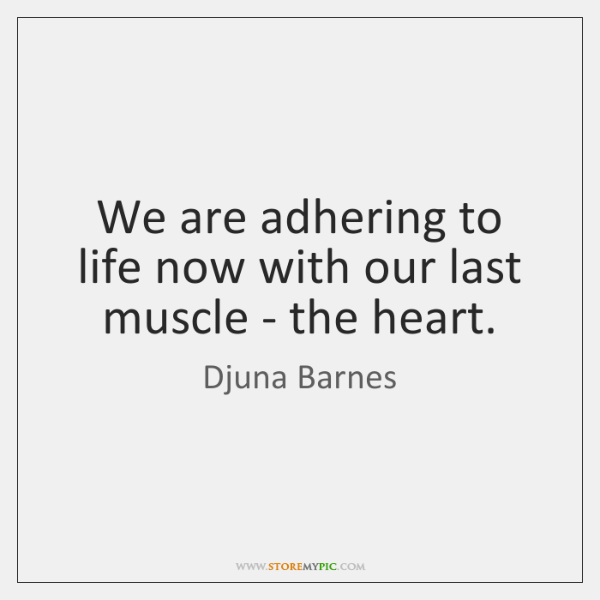 We are adhering to life now with our last muscle - the ...
